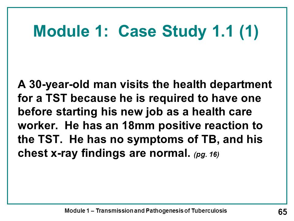 Module 1 – Transmission and Pathogenesis of Tuberculosis 65 Module 1: Case Study 1.1 (1) A 30-year-old man visits the health department for a TST because he is required to have one before starting his new job as a health care worker.