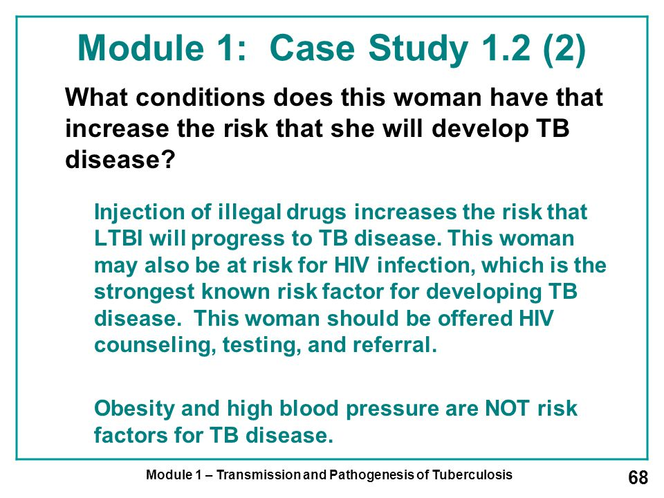 Module 1 – Transmission and Pathogenesis of Tuberculosis 68 Module 1: Case Study 1.2 (2) What conditions does this woman have that increase the risk that she will develop TB disease.