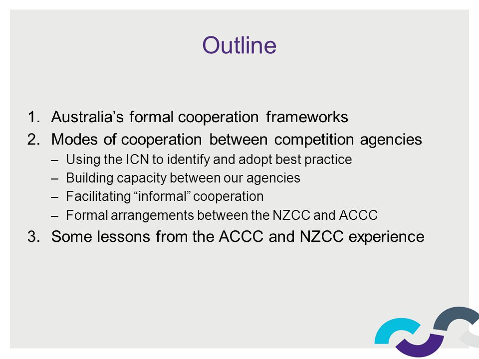 Outline 1.Australias formal cooperation frameworks 2.Modes of cooperation between competition agencies –Using the ICN to identify and adopt best practice –Building capacity between our agencies –Facilitating informal cooperation –Formal arrangements between the NZCC and ACCC 3.Some lessons from the ACCC and NZCC experience