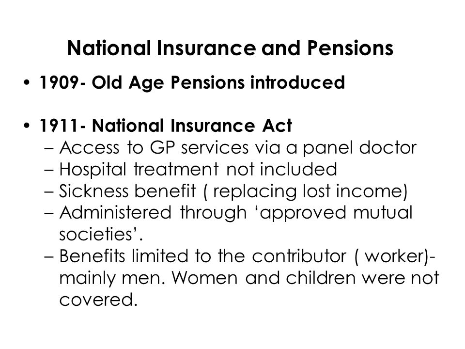1909- Old Age Pensions introduced National Insurance Act –Access to GP services via a panel doctor –Hospital treatment not included –Sickness benefit ( replacing lost income) –Administered through approved mutual societies.