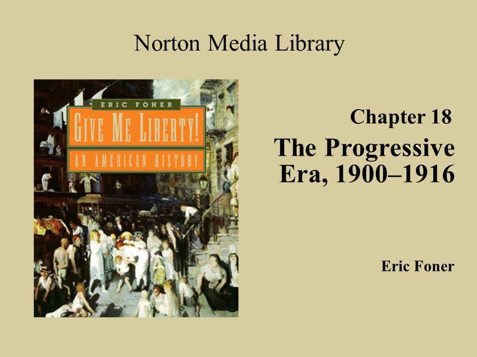 Chapter 18 The Progressive Era, 1900–1916 Norton Media Library Eric Foner