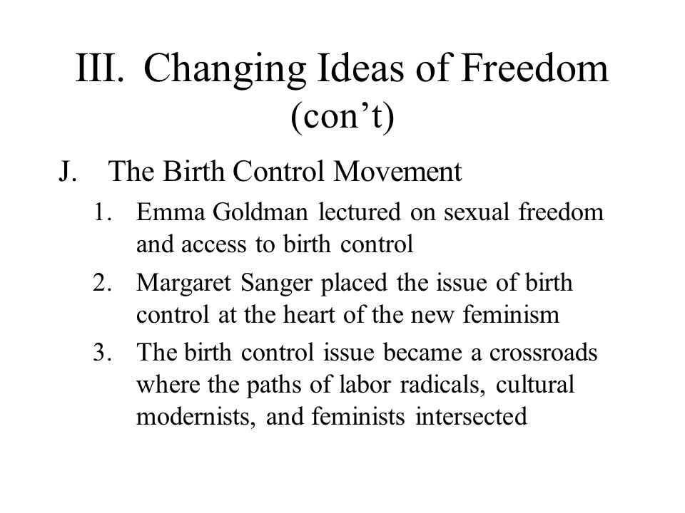 III.Changing Ideas of Freedom (cont) J.The Birth Control Movement 1.Emma Goldman lectured on sexual freedom and access to birth control 2.Margaret San