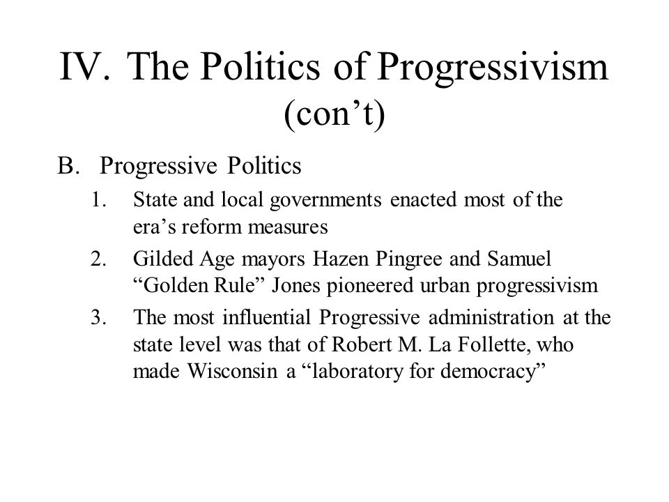 IV.The Politics of Progressivism (cont) B.Progressive Politics 1.State and local governments enacted most of the eras reform measures 2.Gilded Age may
