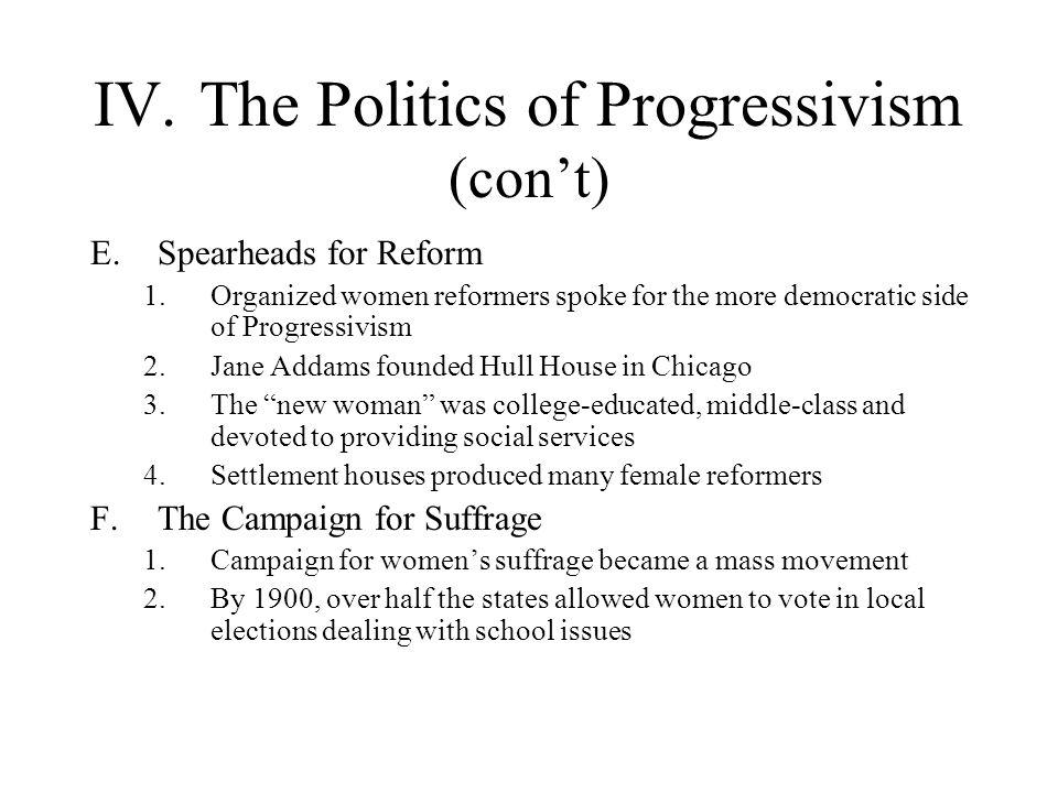 IV.The Politics of Progressivism (cont) E.Spearheads for Reform 1.Organized women reformers spoke for the more democratic side of Progressivism 2.Jane