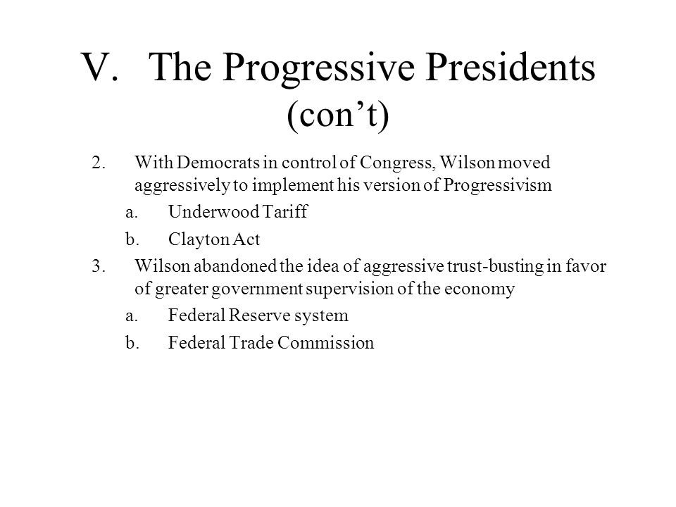 V.The Progressive Presidents (cont) 2.With Democrats in control of Congress, Wilson moved aggressively to implement his version of Progressivism a.Und