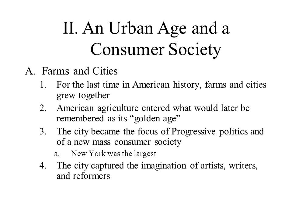 II.An Urban Age and a Consumer Society A.Farms and Cities 1.For the last time in American history, farms and cities grew together 2.American agricultu
