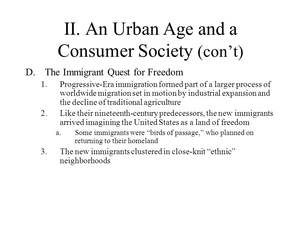 II. An Urban Age and a Consumer Society (cont) D.The Immigrant Quest for Freedom 1.Progressive-Era immigration formed part of a larger process of worl