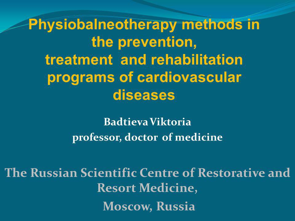 Badtieva Viktoria professor, doctor of medicine The Russian Scientific Centre of Restorative and Resort Medicine, Moscow, Russia Physiobalneotherapy methods in the prevention, treatment and rehabilitation programs of cardiovascular diseases