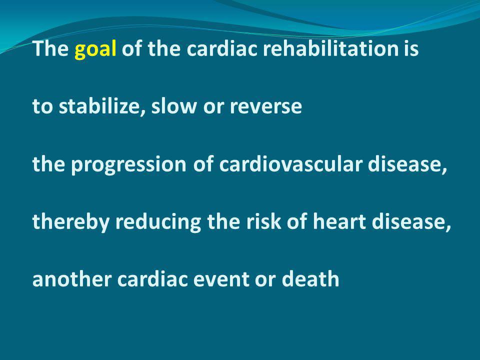 The goal of the cardiac rehabilitation is to stabilize, slow or reverse the progression of cardiovascular disease, thereby reducing the risk of heart
