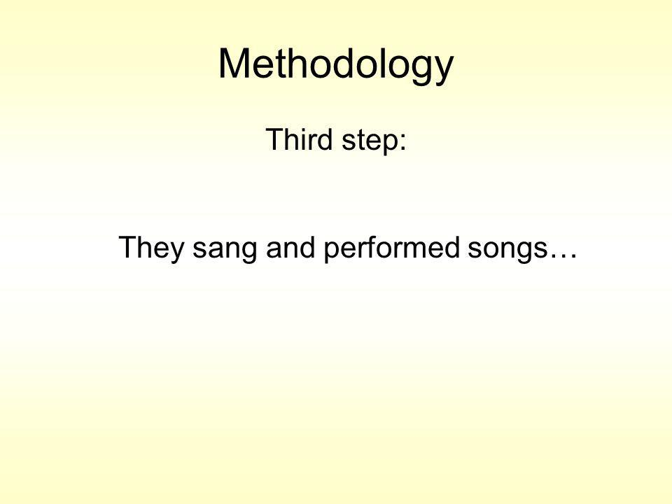 Methodology Third step: They sang and performed songs…