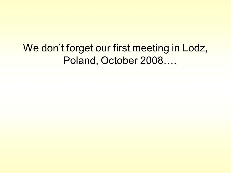 We dont forget our first meeting in Lodz, Poland, October 2008….