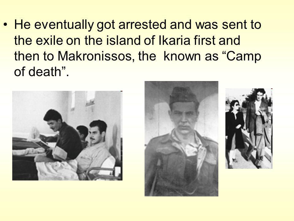 He eventually got arrested and was sent to the exile on the island of Ikaria first and then to Makronissos, the known as Camp of death.