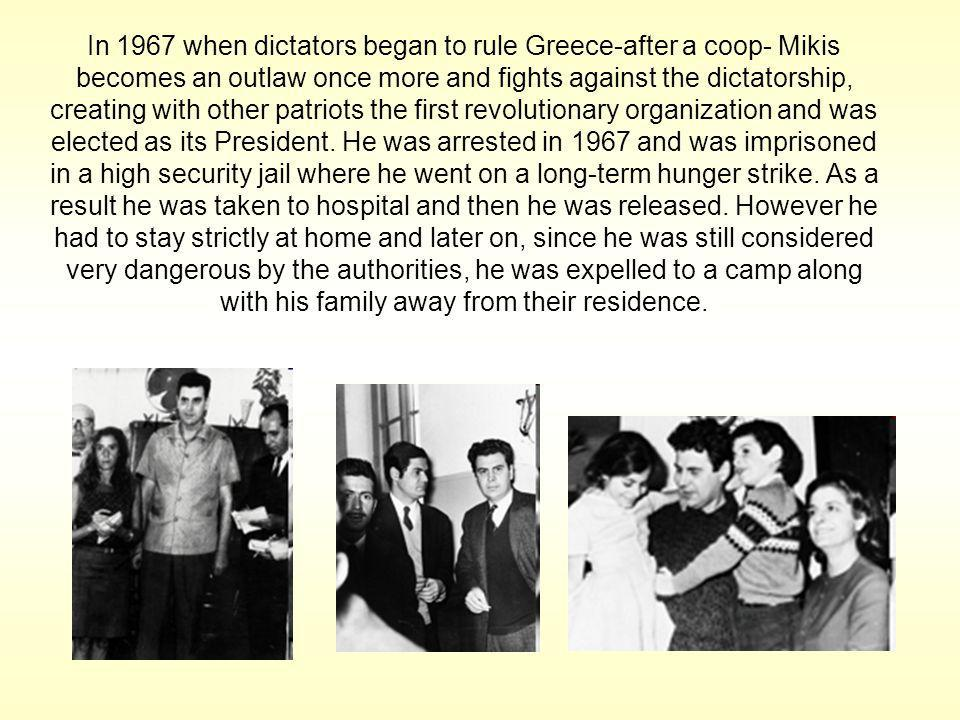 In 1967 when dictators began to rule Greece-after a coop- Mikis becomes an outlaw once more and fights against the dictatorship, creating with other patriots the first revolutionary organization and was elected as its President.