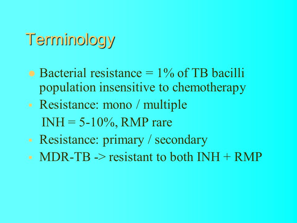 Terminology Bacterial resistance = 1% of TB bacilli population insensitive to chemotherapy Resistance: mono / multiple INH = 5-10%, RMP rare Resistance: primary / secondary MDR-TB -> resistant to both INH + RMP