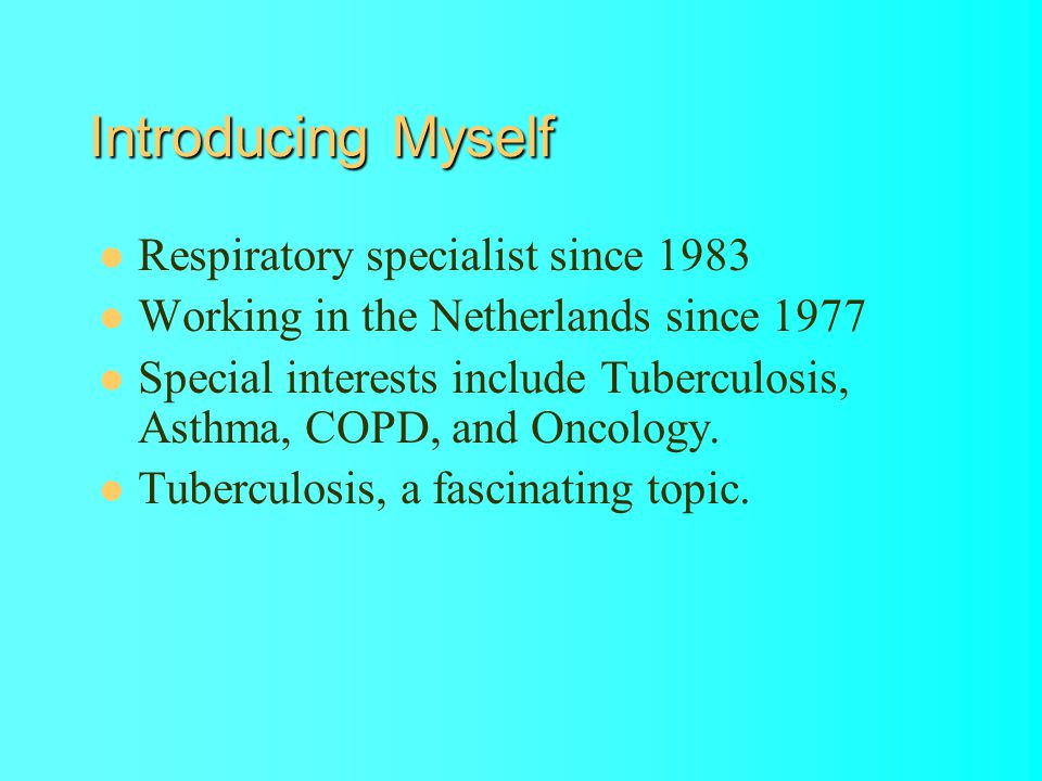 Introducing Myself Respiratory specialist since 1983 Working in the Netherlands since 1977 Special interests include Tuberculosis, Asthma, COPD, and Oncology.