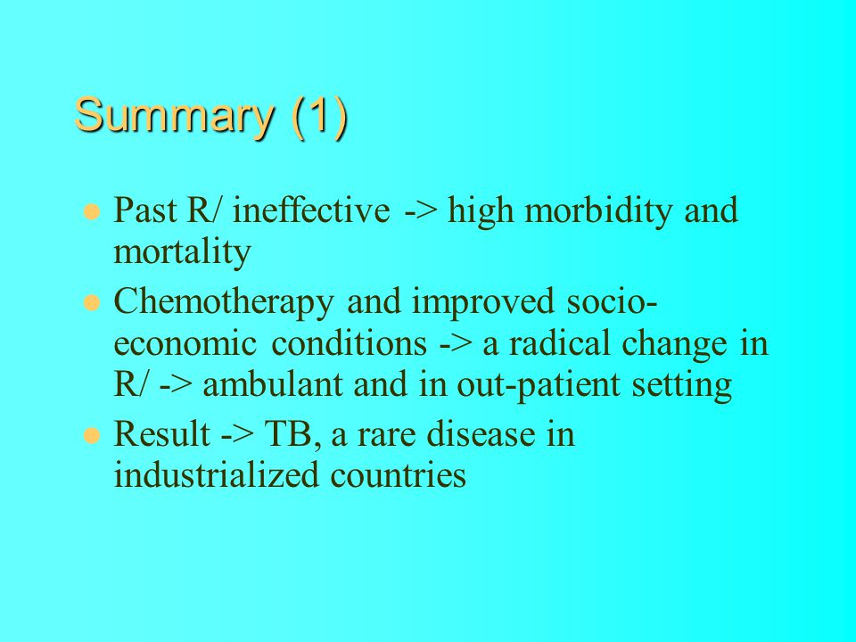 Summary (1) Past R/ ineffective -> high morbidity and mortality Chemotherapy and improved socio- economic conditions -> a radical change in R/ -> ambulant and in out-patient setting Result -> TB, a rare disease in industrialized countries