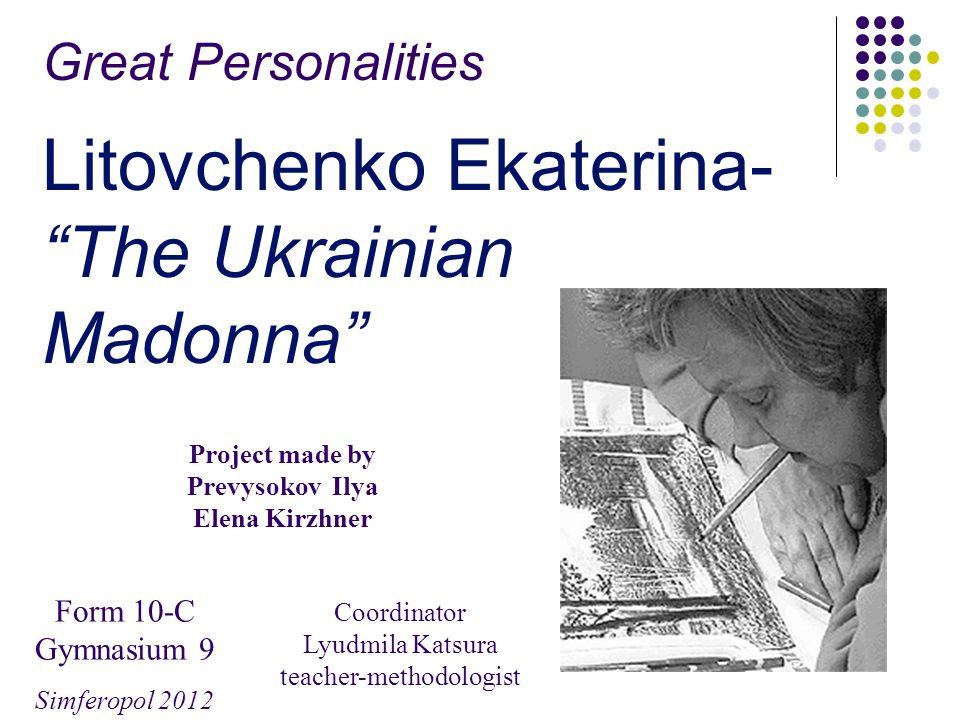 Great Personalities Litovchenko Ekaterina- The Ukrainian Madonna Project made by Prevysokov Ilya Elena Kirzhner Form 10-C Gymnasium 9 Simferopol 2012