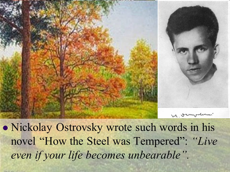 Nickolay Ostrovsky wrote such words in his novel How the Steel was Tempered: Live even if your life becomes unbearable.