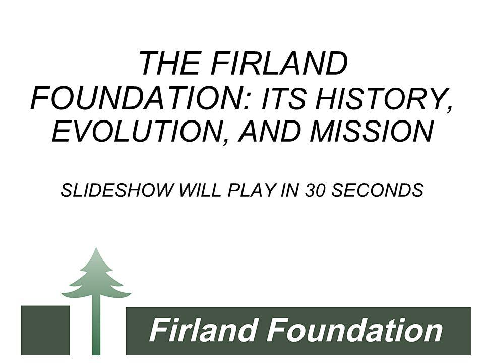 THE FIRLAND FOUNDATION: ITS HISTORY, EVOLUTION, AND MISSION SLIDESHOW WILL PLAY IN 30 SECONDS