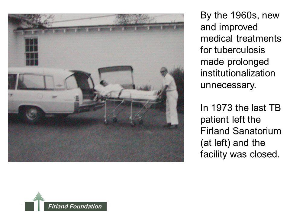 By the 1960s, new and improved medical treatments for tuberculosis made prolonged institutionalization unnecessary.