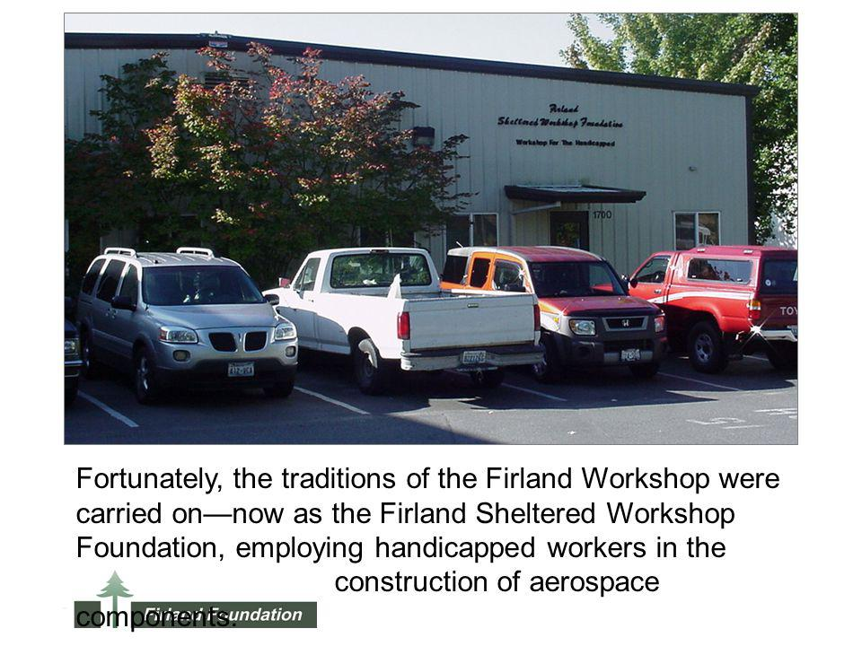 Fortunately, the traditions of the Firland Workshop were carried onnow as the Firland Sheltered Workshop Foundation, employing handicapped workers in the construction of aerospace components.