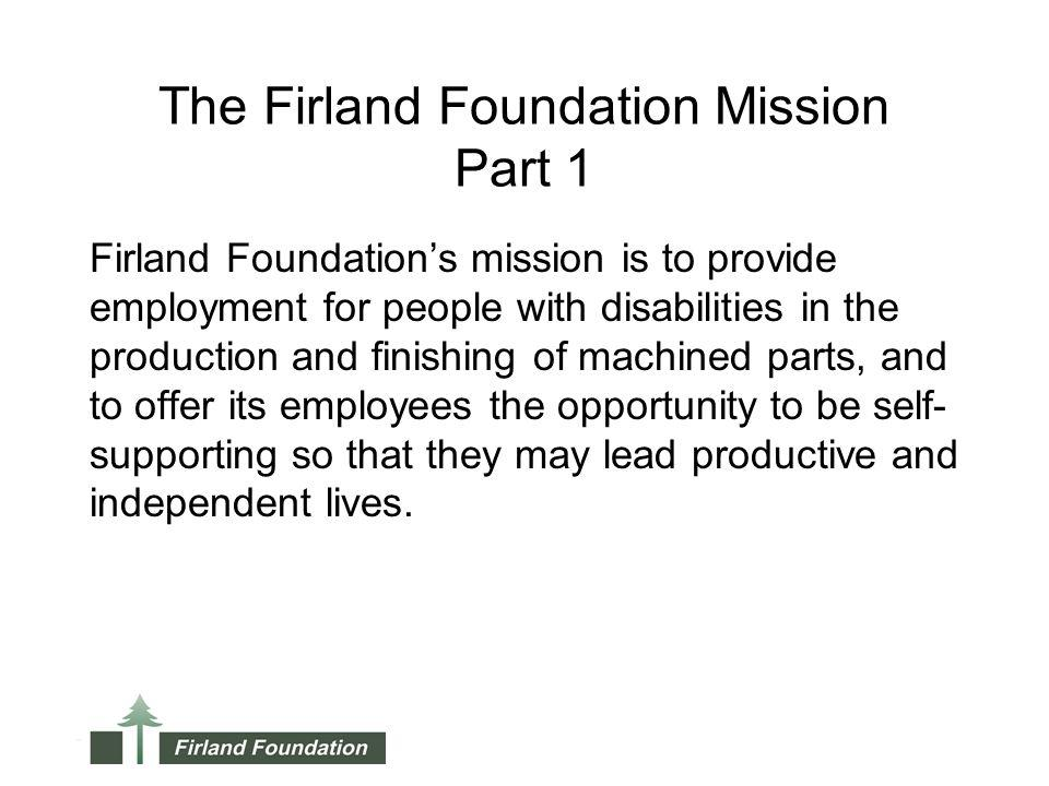 The Firland Foundation Mission Part 1 Firland Foundations mission is to provide employment for people with disabilities in the production and finishing of machined parts, and to offer its employees the opportunity to be self- supporting so that they may lead productive and independent lives.