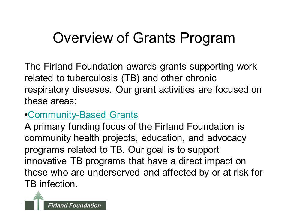 Overview of Grants Program The Firland Foundation awards grants supporting work related to tuberculosis (TB) and other chronic respiratory diseases. O