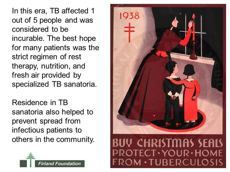 In this era, TB affected 1 out of 5 people and was considered to be incurable. The best hope for many patients was the strict regimen of rest therapy,