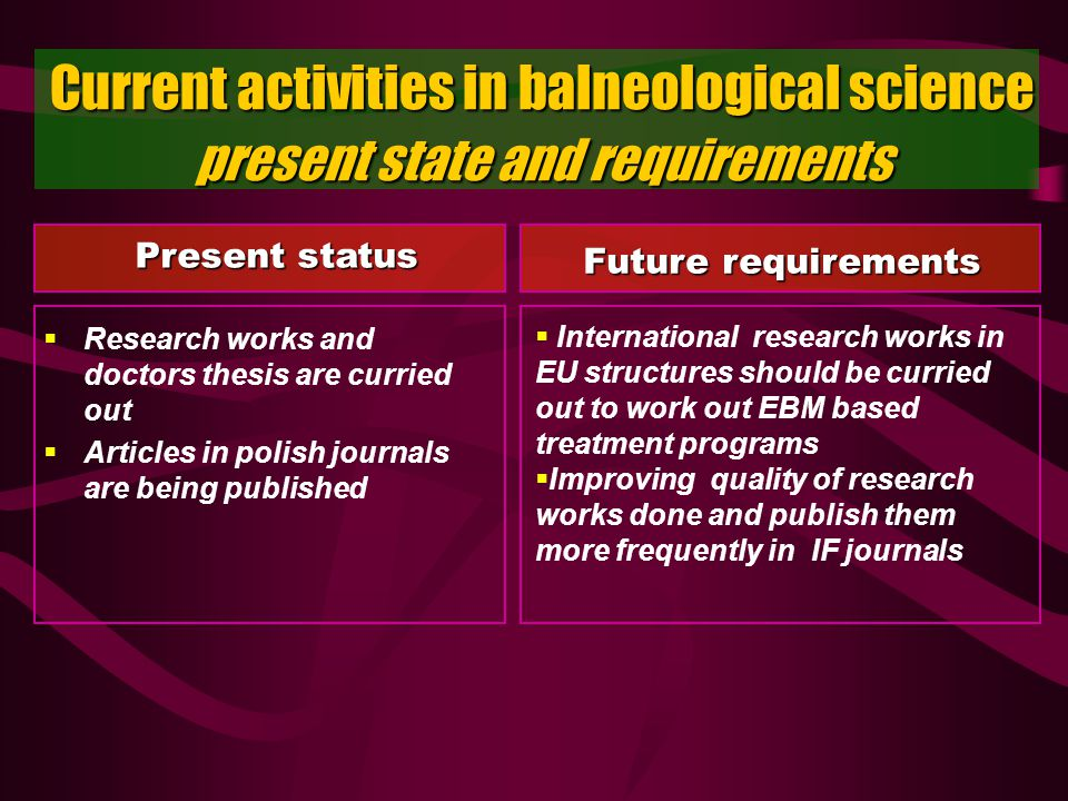 Current activities in balneological science present state and requirements Research works and doctors thesis are curried out Articles in polish journals are being published International research works in EU structures should be curried out to work out EBM based treatment programs Improving quality of research works done and publish them more frequently in IF journals Present status Future requirements