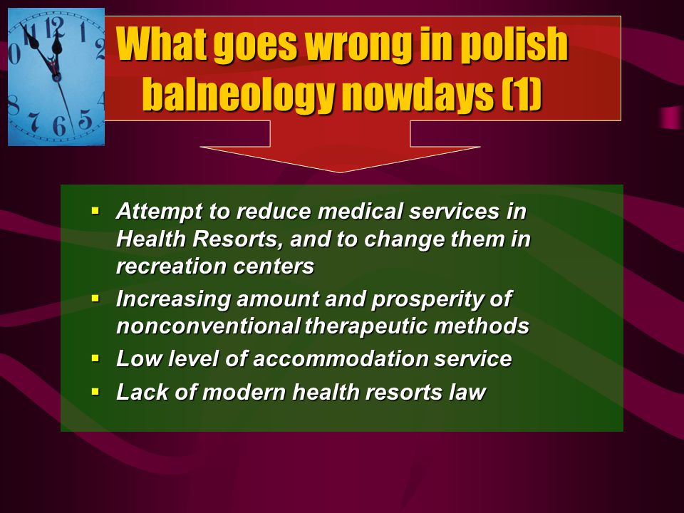 What goes wrong in polish balneology nowdays (1) Attempt to reduce medical services in Health Resorts, and to change them in recreation centers Attempt to reduce medical services in Health Resorts, and to change them in recreation centers Increasing amount and prosperity of nonconventional therapeutic methods Increasing amount and prosperity of nonconventional therapeutic methods Low level of accommodation service Low level of accommodation service Lack of modern health resorts law Lack of modern health resorts law