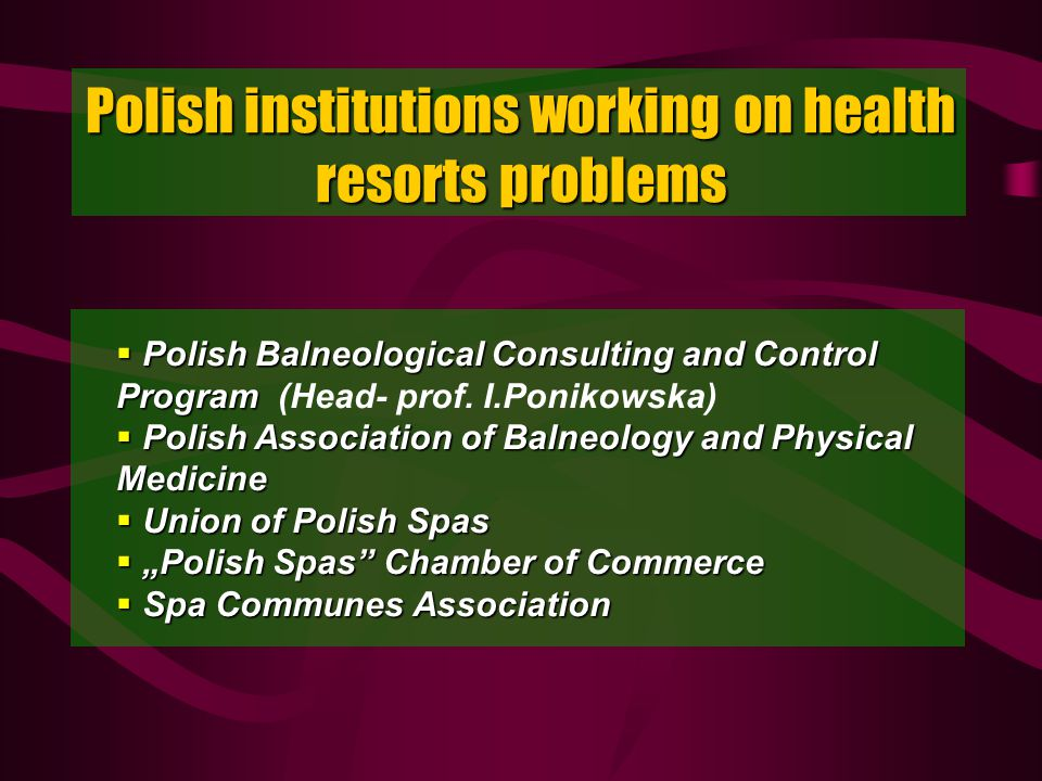 Polish institutions working on health resorts problems Polish Balneological Consulting and Control Program Polish Balneological Consulting and Control Program (Head- prof.