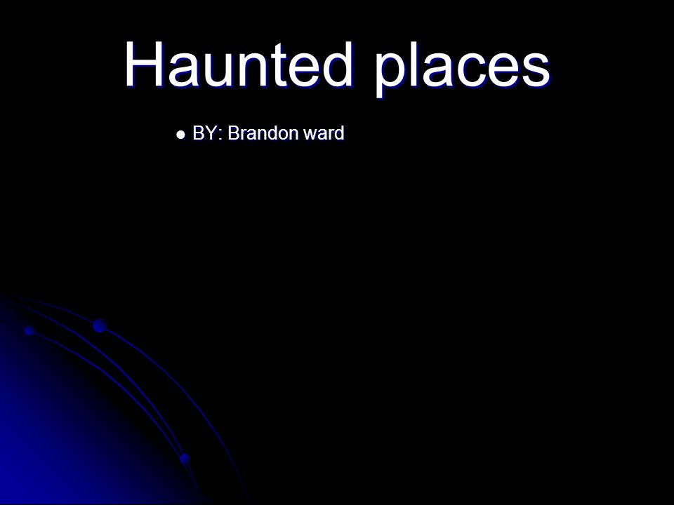 Haunted places BY: Brandon ward BY: Brandon ward