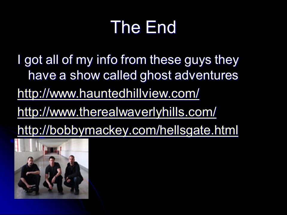 The End I got all of my info from these guys they have a show called ghost adventures http://www.hauntedhillview.com/ http://www.therealwaverlyhills.com/ http://bobbymackey.com/hellsgate.html