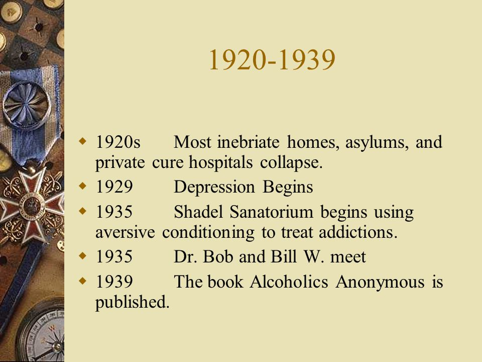 1920-1939 1920sMost inebriate homes, asylums, and private cure hospitals collapse. 1929Depression Begins 1935Shadel Sanatorium begins using aversive c