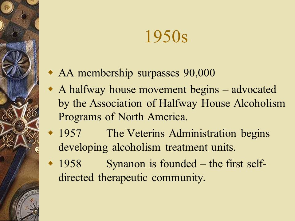 1950s AA membership surpasses 90,000 A halfway house movement begins – advocated by the Association of Halfway House Alcoholism Programs of North America.