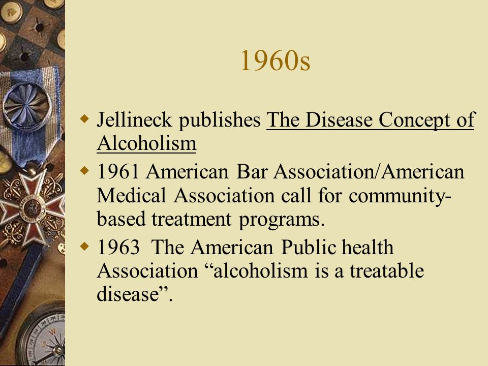 1960s Jellineck publishes The Disease Concept of Alcoholism 1961 American Bar Association/American Medical Association call for community- based treatment programs.