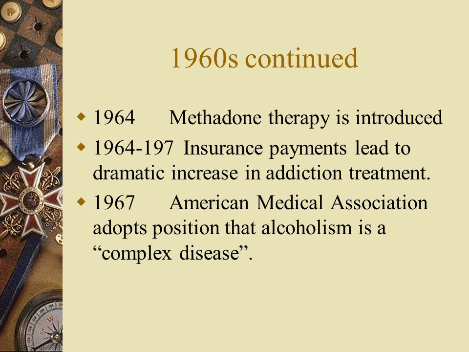 1960s continued 1964Methadone therapy is introduced 1964-197 Insurance payments lead to dramatic increase in addiction treatment. 1967American Medical