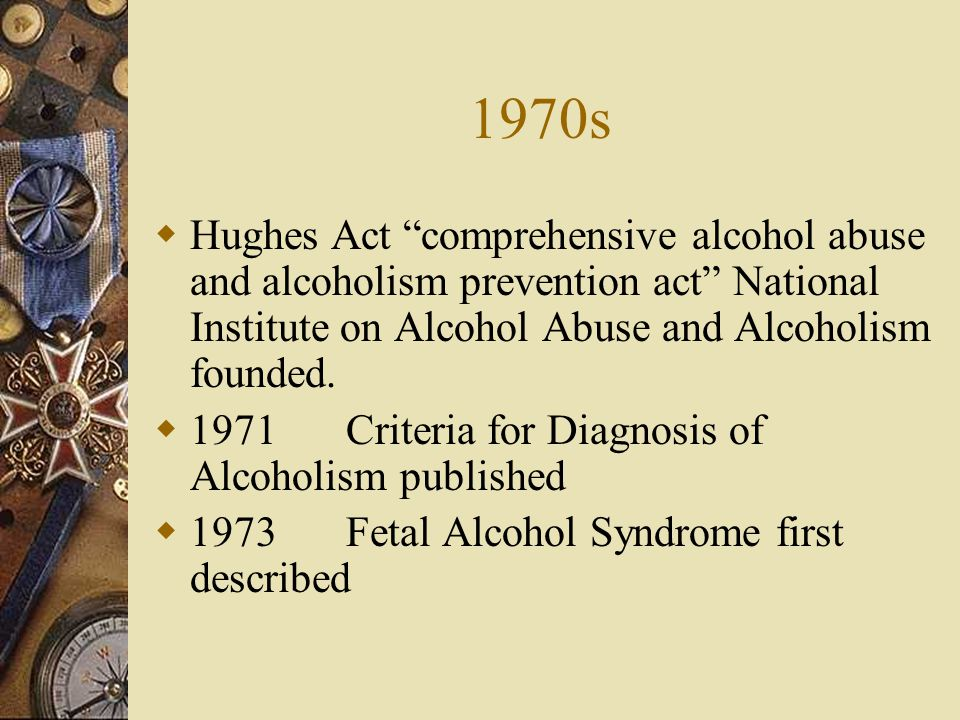 1970s Hughes Act comprehensive alcohol abuse and alcoholism prevention act National Institute on Alcohol Abuse and Alcoholism founded. 1971Criteria fo