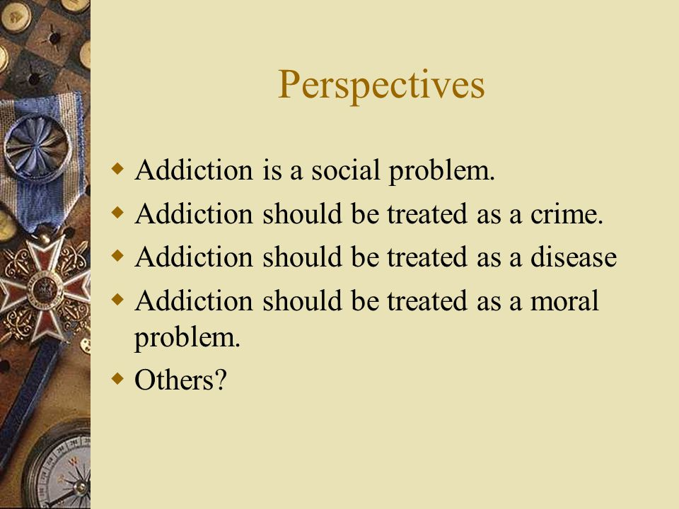 Perspectives Addiction is a social problem.Addiction should be treated as a crime.