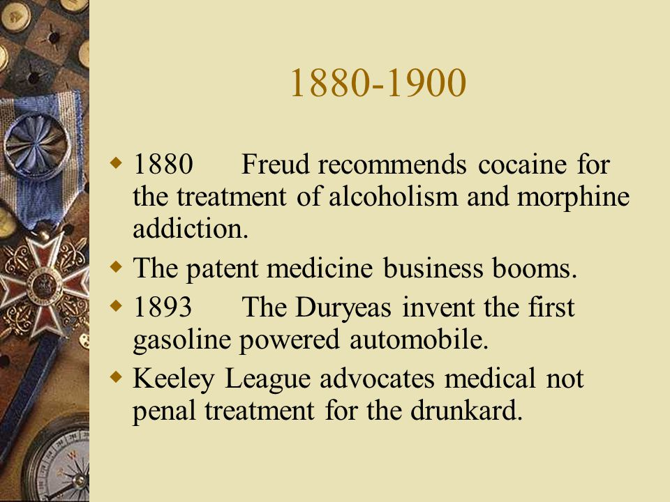 1880-1900 1880Freud recommends cocaine for the treatment of alcoholism and morphine addiction. The patent medicine business booms. 1893The Duryeas inv