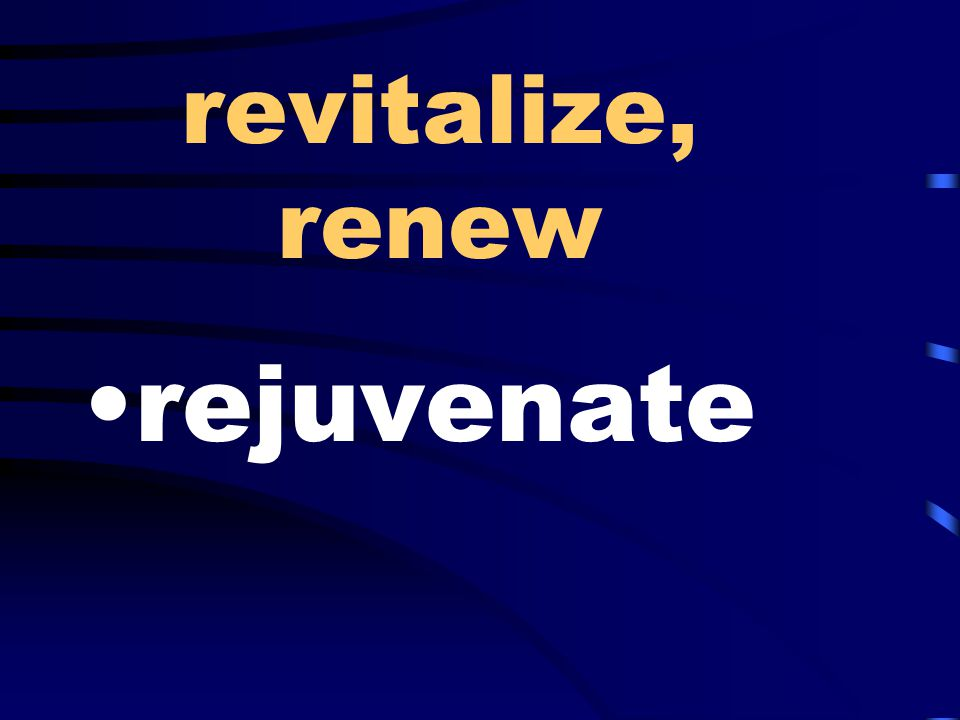 revitalize, renew rejuvenate