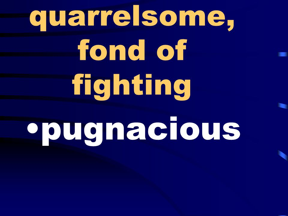 quarrelsome, fond of fighting pugnacious
