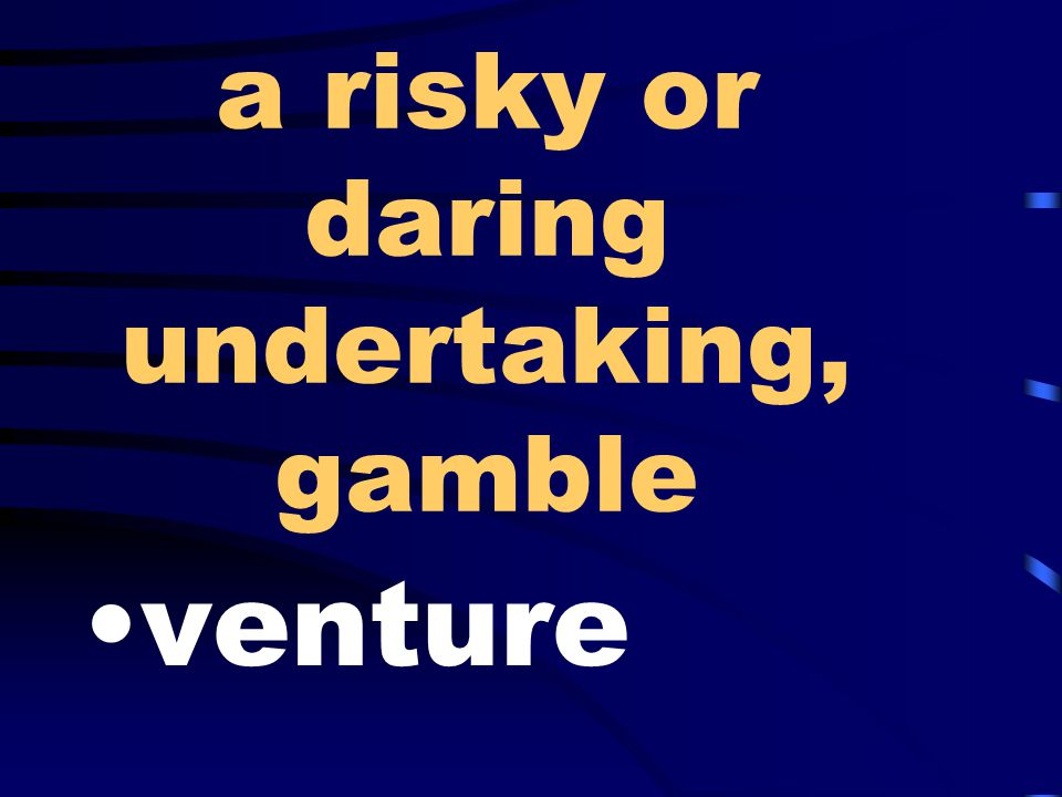 a risky or daring undertaking, gamble venture
