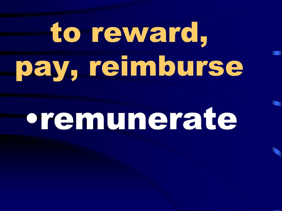to reward, pay, reimburse remunerate