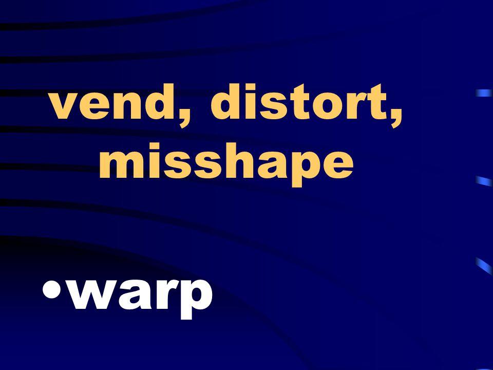 vend, distort, misshape warp