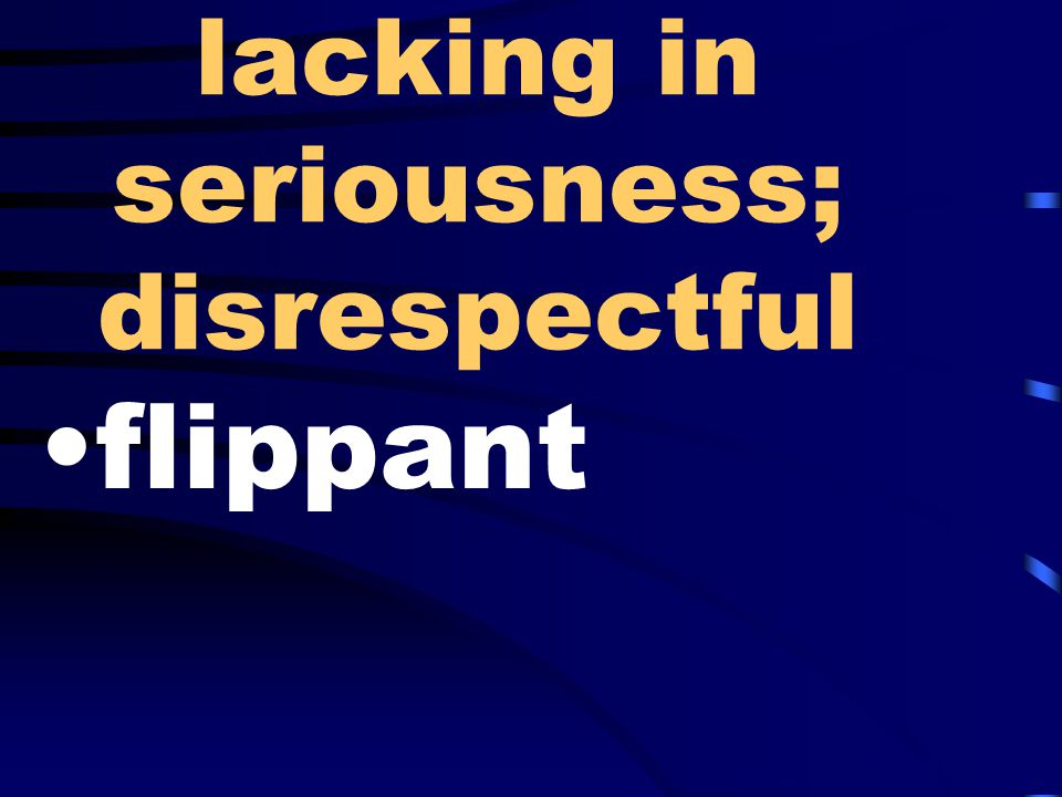 lacking in seriousness; disrespectful flippant