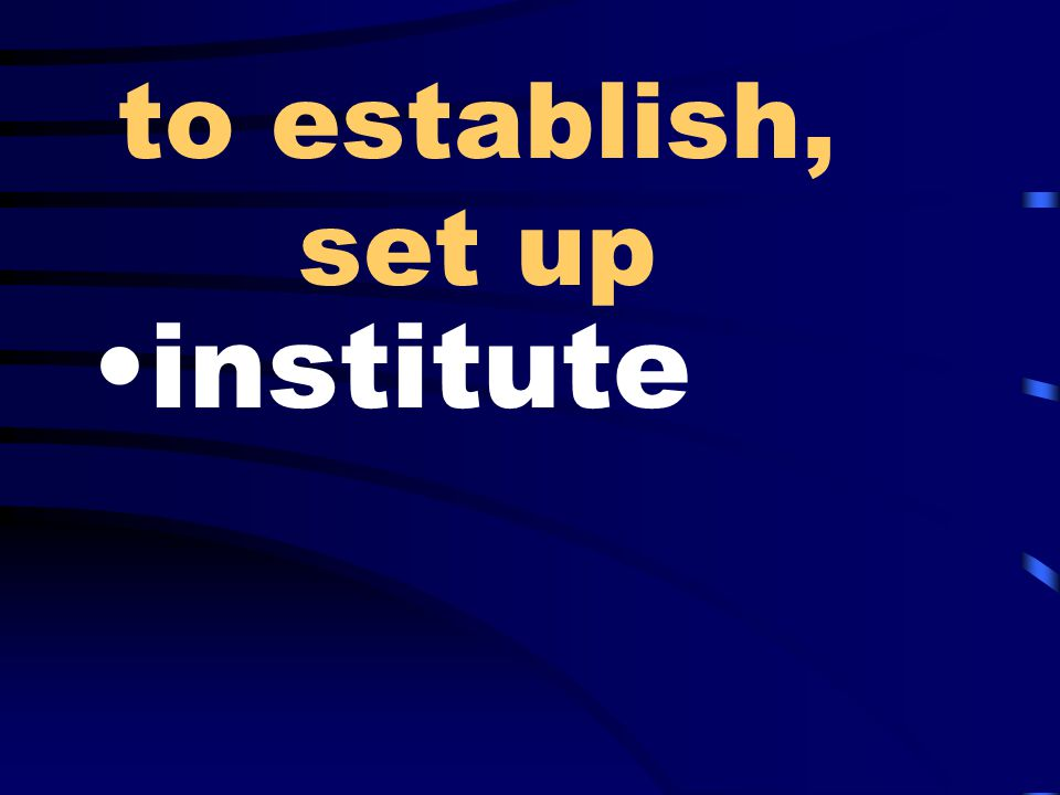 to establish, set up institute