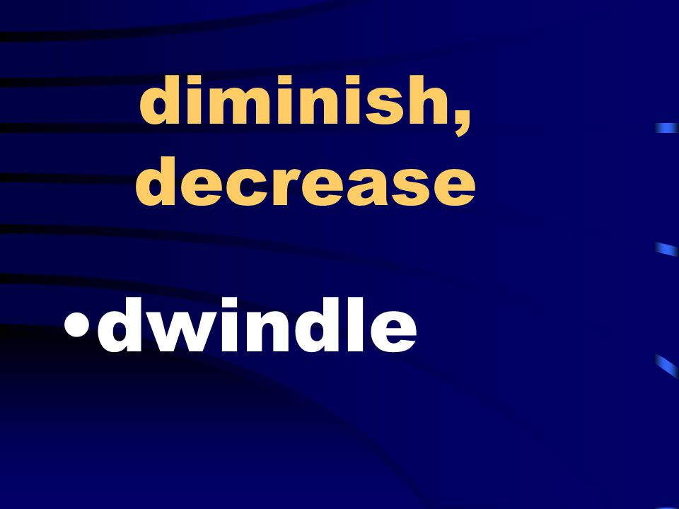 diminish, decrease dwindle