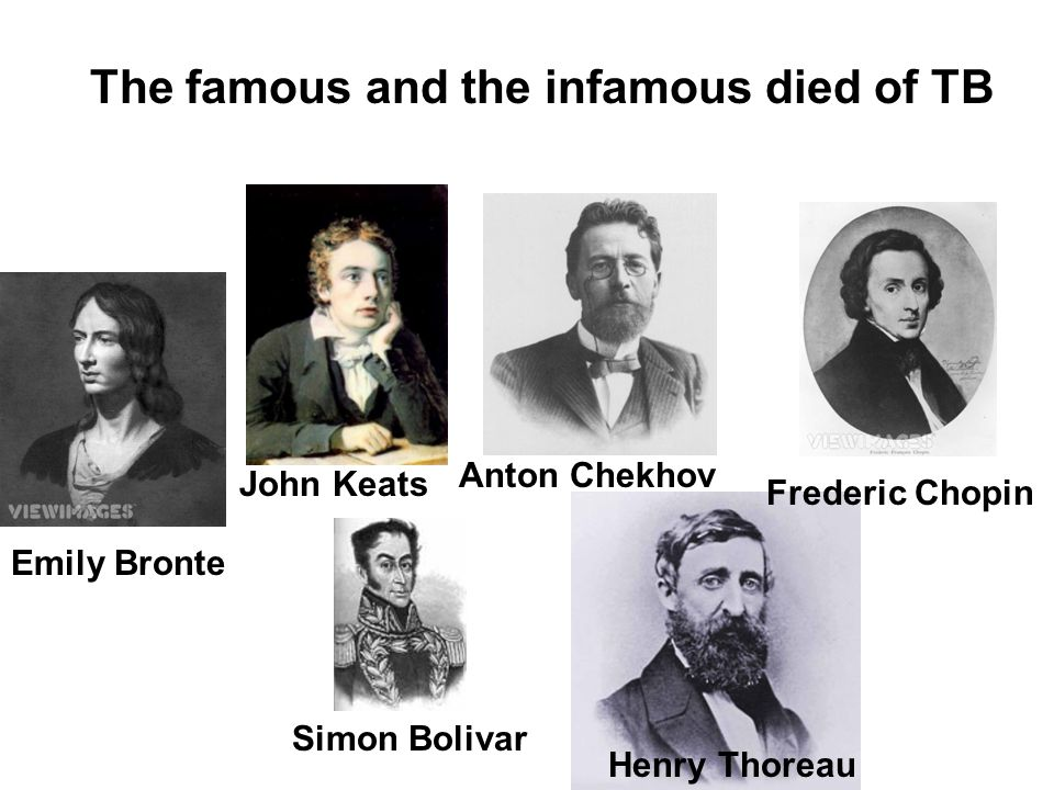 The famous and the infamous died of TB John Keats Frederic Chopin Anton Chekhov Emily Bronte Simon Bolivar Henry Thoreau