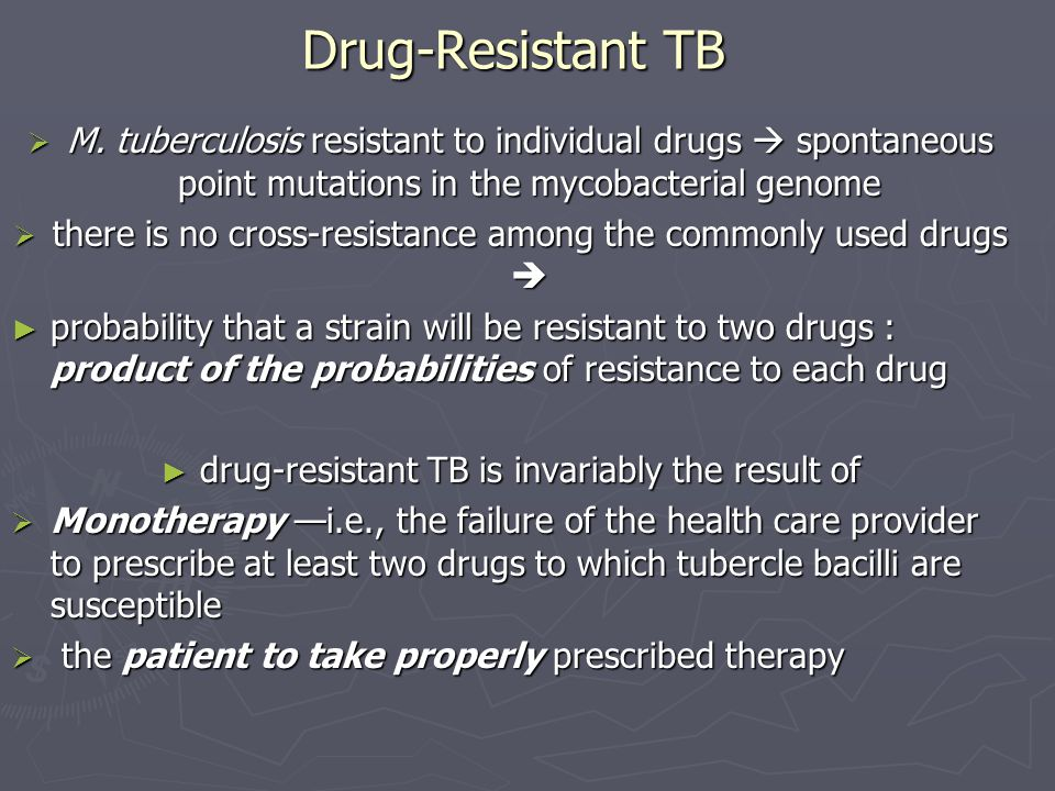 Drug-Resistant TB M. tuberculosis resistant to individual drugs spontaneous point mutations in the mycobacterial genome M. tuberculosis resistant to i